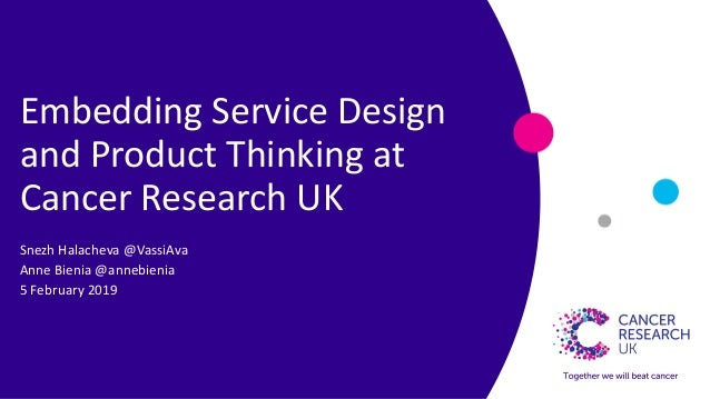 Embedding Service Design and Product Thinking at Cancer Research UK Snezh Halacheva @VassiAva Anne Bienia @annebienia 5 Fe...