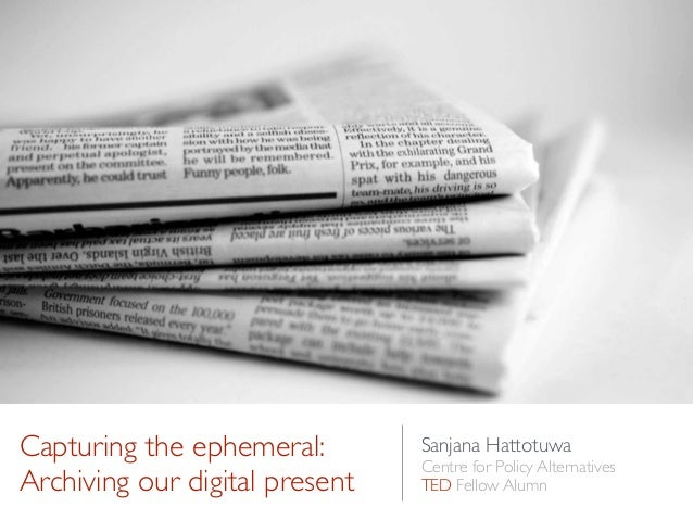 Capturing the ephemeral: Archiving our digital present Sanjana Hattotuwa  Centre for Policy Alternatives  TED Fellow Alu...
