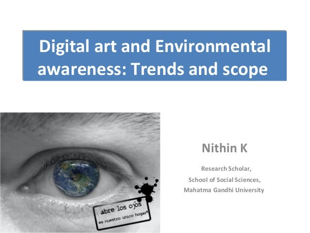 Digital art and Environmental awareness: Trends and scope  Nithin K Research Scholar, School of Social Sciences, Mahatma G...