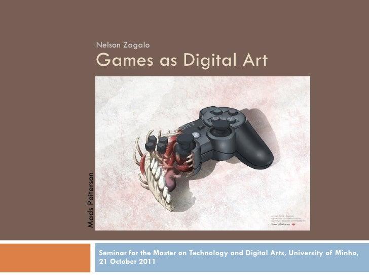 Games as Digital Art Seminar for the Master on Technology and Digital Arts, University of Minho, 21 October 2011 Nelson Za...