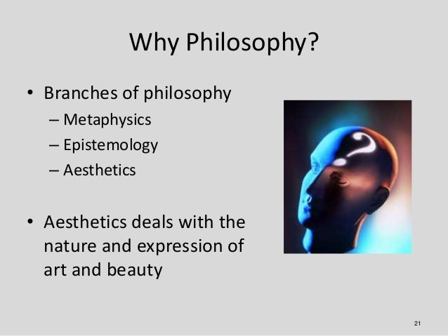 Why Philosophy?• Branches of philosophy  – Metaphysics  – Epistemology  – Aesthetics• Aesthetics deals with the  nature an...