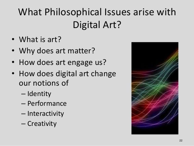 What Philosophical Issues arise with               Digital Art?•   What is art?•   Why does art matter?•   How does art en...