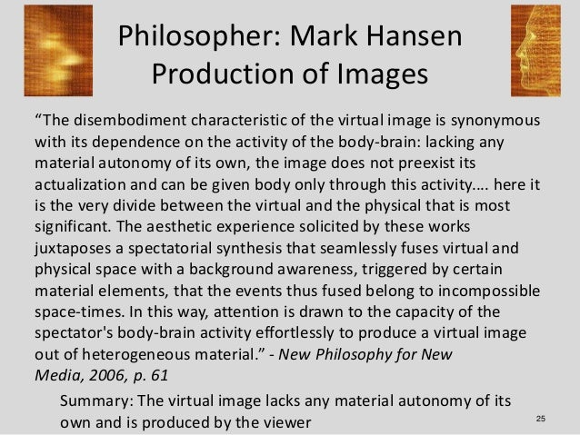 """Philosopher: Mark Hansen              Production of Images""""The disembodiment characteristic of the virtual image is synony..."""