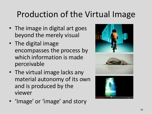 Production of the Virtual Image• The image in digital art goes  beyond the merely visual• The digital image  encompasses t...
