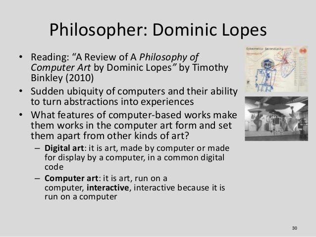 """Philosopher: Dominic Lopes• Reading: """"A Review of A Philosophy of  Computer Art by Dominic Lopes"""" by Timothy  Binkley (201..."""