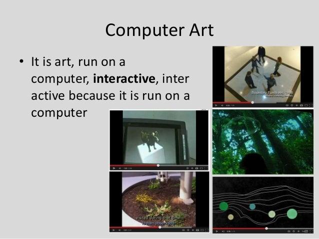 Computer Art• It is art, run on a  computer, interactive, inter  active because it is run on a  computer                  ...