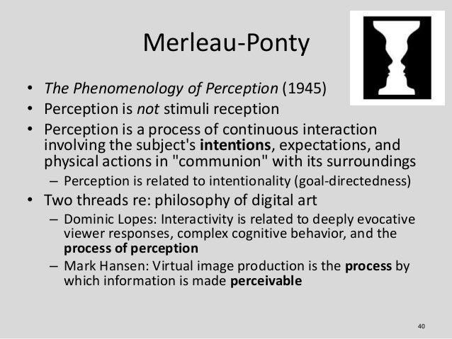 Merleau-Ponty• The Phenomenology of Perception (1945)• Perception is not stimuli reception• Perception is a process of con...
