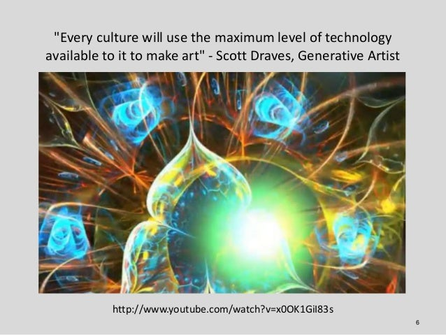 """""""Every culture will use the maximum level of technologyavailable to it to make art"""" - Scott Draves, Generative Artist     ..."""