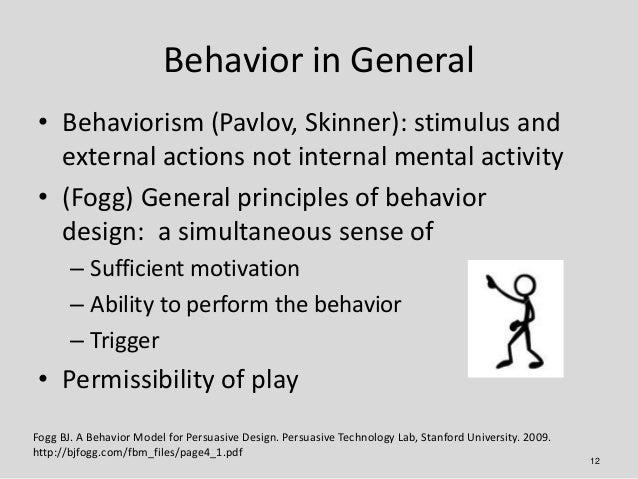 Behavior in General • Behaviorism (Pavlov, Skinner): stimulus and   external actions not internal mental activity • (Fogg)...