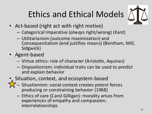 Ethics and Ethical Models• Act-based (right act with right motive)   – Categorical Imperative (always right/wrong) (Kant) ...