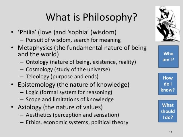 What is Philosophy?• 'Philia' (love )and 'sophia' (wisdom)   – Pursuit of wisdom, search for meaning• Metaphysics (the fun...