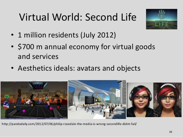 Virtual World: Second Life      • 1 million residents (July 2012)      • $700 m annual economy for virtual goods        an...