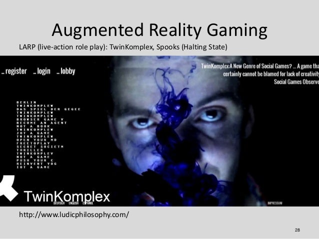 Augmented Reality GamingLARP (live-action role play): TwinKomplex, Spooks (Halting State)http://www.ludicphilosophy.com/  ...