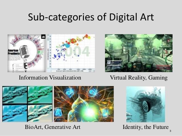 Sub-categories of Digital ArtInformation Visualization   Virtual Reality, Gaming  BioArt, Generative Art         Identity,...