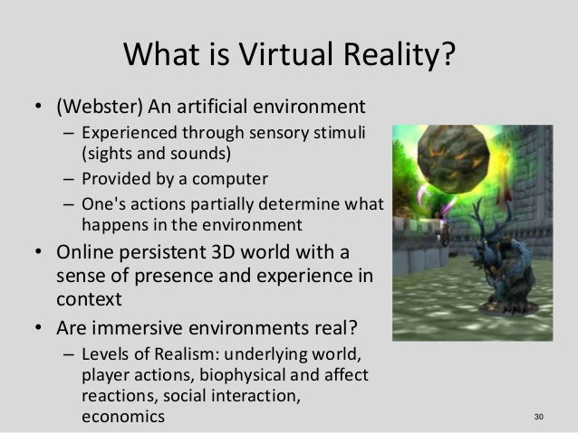 What is Virtual Reality?• (Webster) An artificial environment   – Experienced through sensory stimuli     (sights and soun...