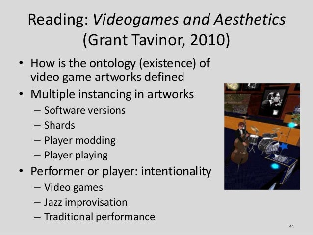 Reading: Videogames and Aesthetics        (Grant Tavinor, 2010)• How is the ontology (existence) of  video game artworks d...