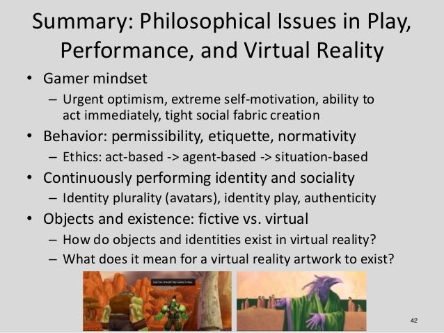 Summary: Philosophical Issues in Play,  Performance, and Virtual Reality• Gamer mindset   – Urgent optimism, extreme self-...