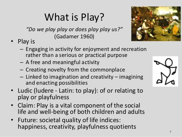 """What is Play?     """"Do we play play or does play play us?""""                (Gadamer 1960)• Play is   – Engaging in activity ..."""