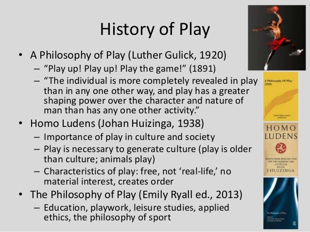 """History of Play• A Philosophy of Play (Luther Gulick, 1920)   – """"Play up! Play up! Play the game!"""" (1891)   – """"The individ..."""