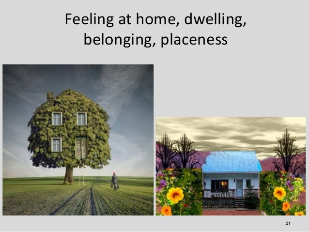 Feeling at home, dwelling,  belonging, placeness                             21