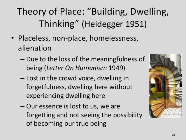 """Theory of Place: """"Building, Dwelling,     Thinking"""" (Heidegger 1951)• Placeless, non-place, homelessness,  alienation  – D..."""