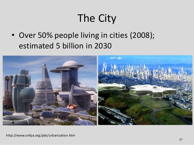 The City   • Over 50% people living in cities (2008);     estimated 5 billion in 2030http://www.unfpa.org/pds/urbanization...