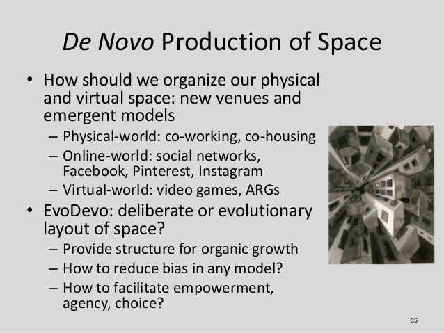 De Novo Production of Space• How should we organize our physical  and virtual space: new venues and  emergent models  – Ph...