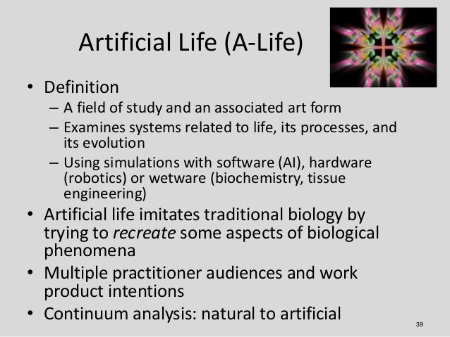 Artificial Life (A-Life)• Definition   – A field of study and an associated art form   – Examines systems related to life,...