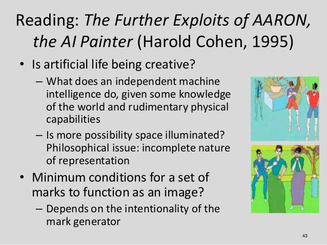 Reading: The Further Exploits of AARON,  the AI Painter (Harold Cohen, 1995)• Is artificial life being creative?   – What ...