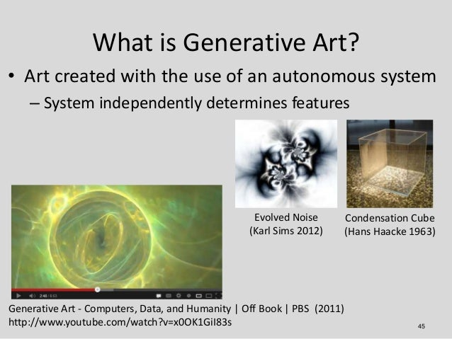 What is Generative Art?• Art created with the use of an autonomous system    – System independently determines features   ...