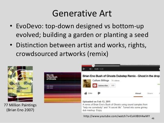 Generative Art   • EvoDevo: top-down designed vs bottom-up     evolved; building a garden or planting a seed   • Distincti...