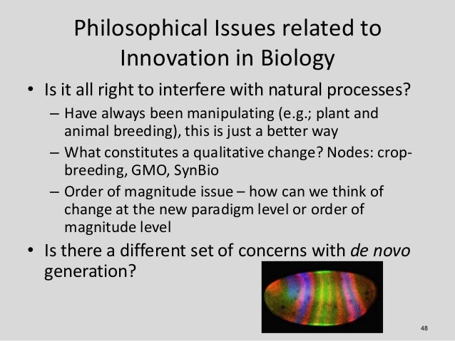 Philosophical Issues related to           Innovation in Biology• Is it all right to interfere with natural processes?   – ...