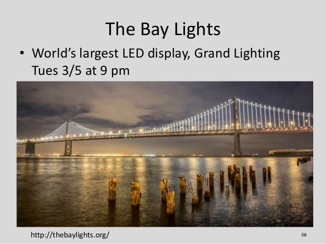 The Bay Lights• World's largest LED display, Grand Lighting  Tues 3/5 at 9 pm http://thebaylights.org/                    ...