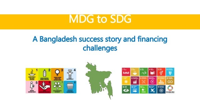 MDG to SDG A Bangladesh success story and financing challenges ...