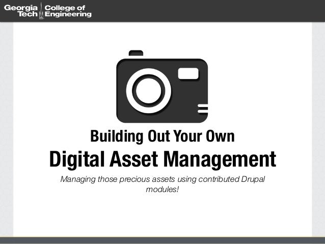 Building Out Your Own  Digital Asset Management  Managing those precious assets using contributed Drupal  modules!