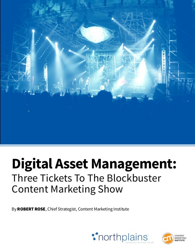 Digital Asset Management: Three Tickets To The Blockbuster Content Marketing Show By RobeRt Rose, Chief Strategist, Conten...