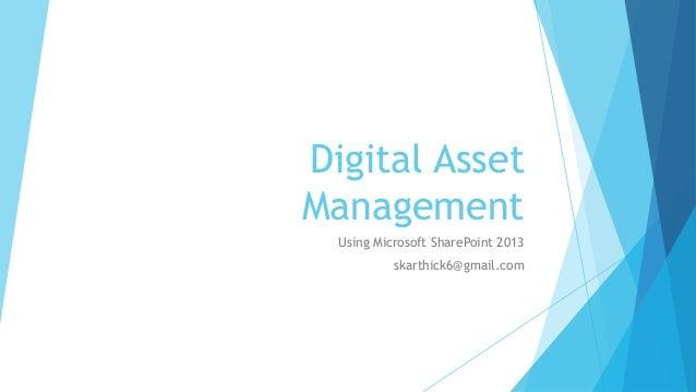 Digital Asset  Management  Using Microsoft SharePoint 2013  skarthick6@gmail.com