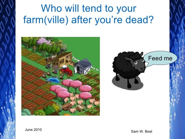 Who will tend to your farm(ville) after you're dead? Feed me