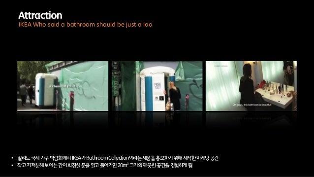 • 밀라노국제가구박람회에서IKEA가BathroomCollection이라는제품을홍보하기위해제작한마케팅공간• 작고지저분해보이는간이화장실문을열고들어가면20m²크기의깨끗한공간을경험하게됨AttractionIKEA Who said...