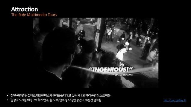 • 첨단공연관람설비로채워진버스가관객들을태우고뉴욕시내의여러공연장소로이동• 일상의도시를배경으로하여연극,춤,노래,연주등다양한공연이70분간펼쳐짐 http://goo.gl/9ayAlAttractionThe Ride Multime...