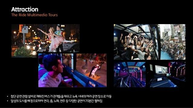 • 첨단공연관람설비로채워진버스가관객들을태우고뉴욕시내의여러공연장소로이동• 일상의도시를배경으로하여연극,춤,노래,연주등다양한공연이70분간펼쳐짐AttractionThe Ride Multimedia Tours