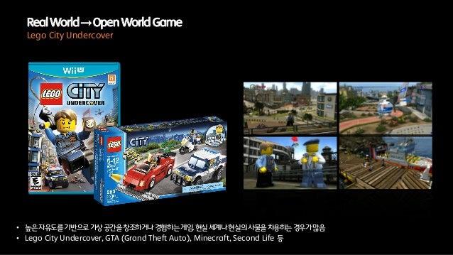 • 높은자유도를기반으로가상공간을창조하거나경험하는게임.현실세계나현실의사물을차용하는경우가많음• Lego City Undercover, GTA (Grand Theft Auto), Minecraft, Second Life 등R...