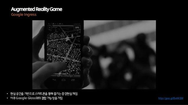 • 현실공간을기반으로스마트폰을통해즐기는증강현실게임• 이후Google Glass와의결합가능성을가짐AugmentedRealityGameGoogle Ingresshttp://goo.gl/BeW3M