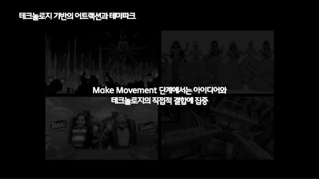 Make Movement 단계에서는아이디어와테크놀로지의직접적결합에집중테크놀로지기반의어트랙션과테마파크