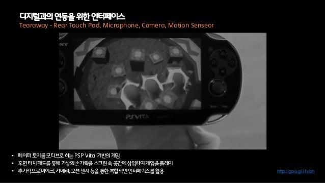 • 페이퍼토이를모티브로하는PSP Vita 기반의게임• 후면터치패드를통해가상의손가락을스크린속공간에삽입하여게임을플레이• 추가적으로마이크,카메라,모션센서등을통한복합적인인터페이스를활용Tearaway - Rear Touch Pa...