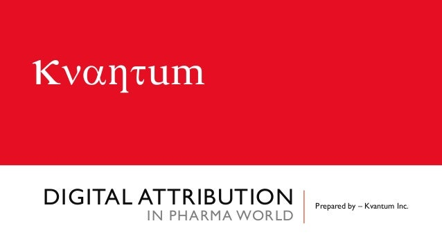 knaƞtum DIGITAL ATTRIBUTION IN PHARMA WORLD Prepared by – Kvantum Inc.