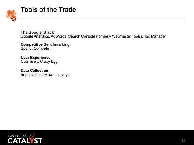 35 Tools of the Trade The Google 'Stack' Google Analytics, AdWords, Search Console (formerly Webmaster Tools), Tag Manager...