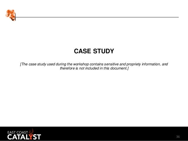 36 CASE STUDY [The case study used during the workshop contains sensitive and propriety information, and therefore is not ...