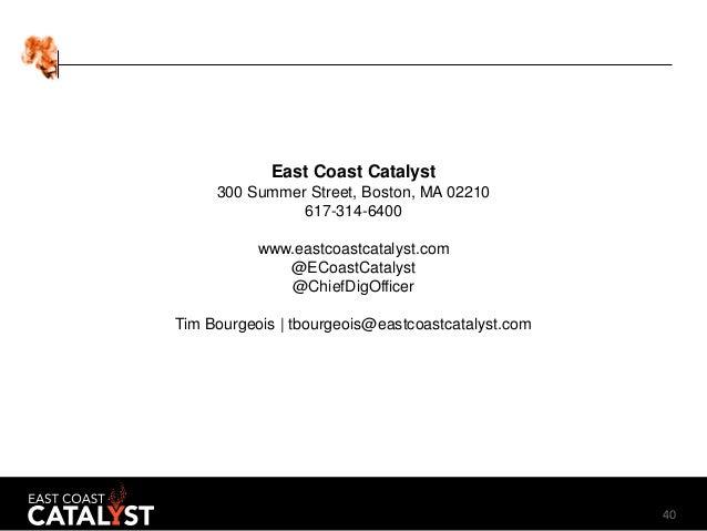 40 East Coast Catalyst 300 Summer Street, Boston, MA 02210 617-314-6400 www.eastcoastcatalyst.com @ECoastCatalyst @ChiefDi...