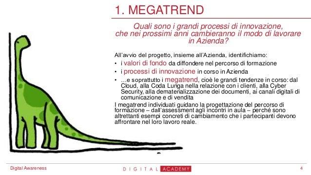 4 1. MEGATREND Digital Awareness Quali sono i grandi processi di innovazione, che nei prossimi anni cambieranno il modo di...